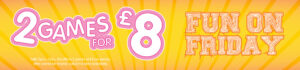 Fun on Friday – 2 games for £8.00