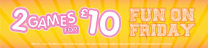 Fun on Friday – 2 games for £10.00